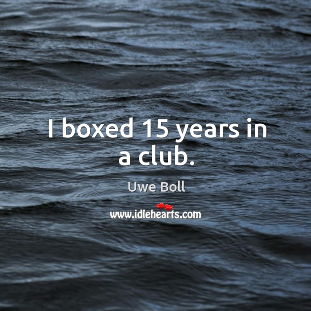 I boxed 15 years in a club. Uwe Boll Picture Quote