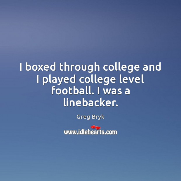 I boxed through college and I played college level football. I was a linebacker. Greg Bryk Picture Quote