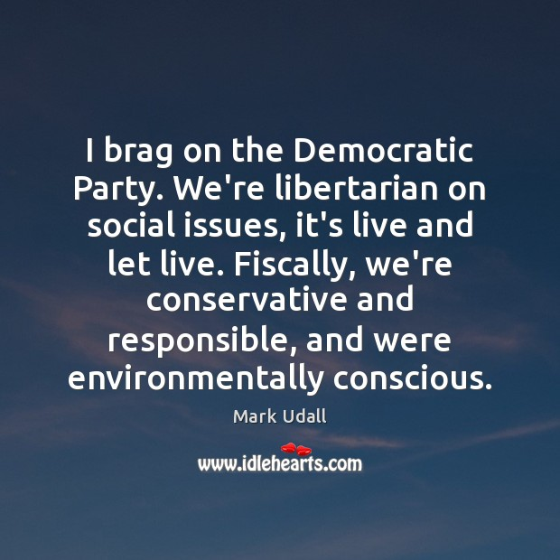 Image, I brag on the Democratic Party. We're libertarian on social issues, it's