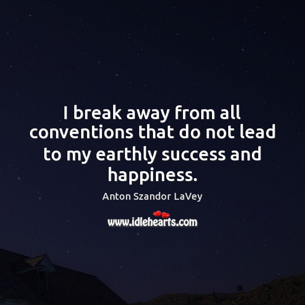 I break away from all conventions that do not lead to my earthly success and happiness. Image
