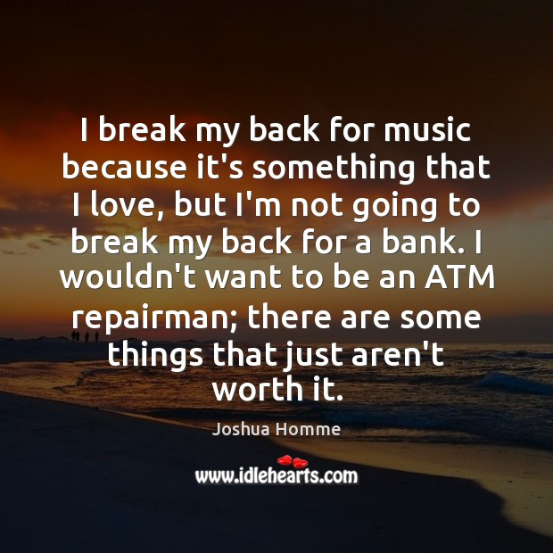 Image, I break my back for music because it's something that I love,