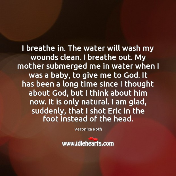 I breathe in. The water will wash my wounds clean. I breathe Image