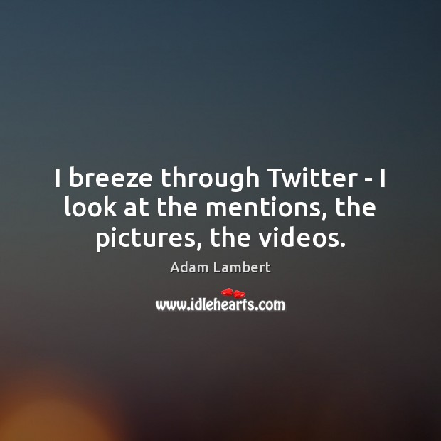 I breeze through Twitter – I look at the mentions, the pictures, the videos. Image
