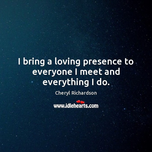 I bring a loving presence to everyone I meet and everything I do. Cheryl Richardson Picture Quote