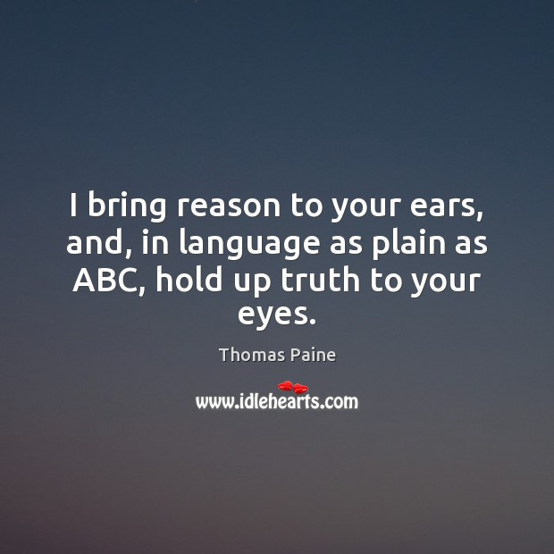 Image, I bring reason to your ears, and, in language as plain as ABC, hold up truth to your eyes.