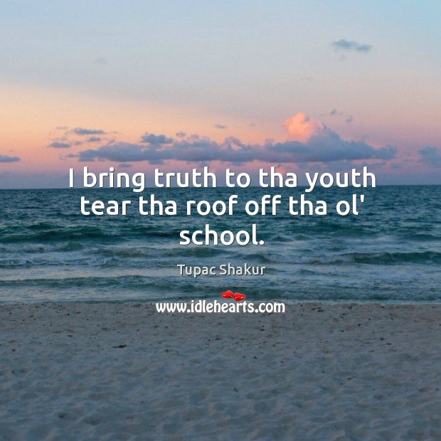 I bring truth to tha youth tear tha roof off tha ol' school. Image