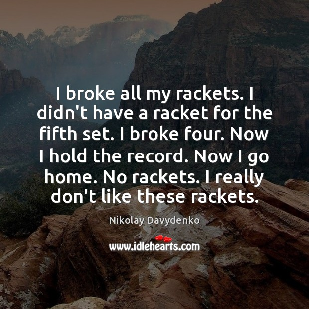 I broke all my rackets. I didn't have a racket for the Nikolay Davydenko Picture Quote