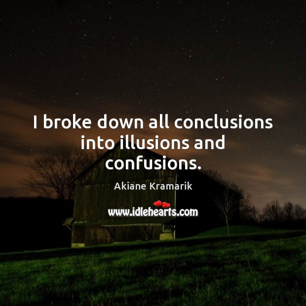 Image, I broke down all conclusions into illusions and confusions.