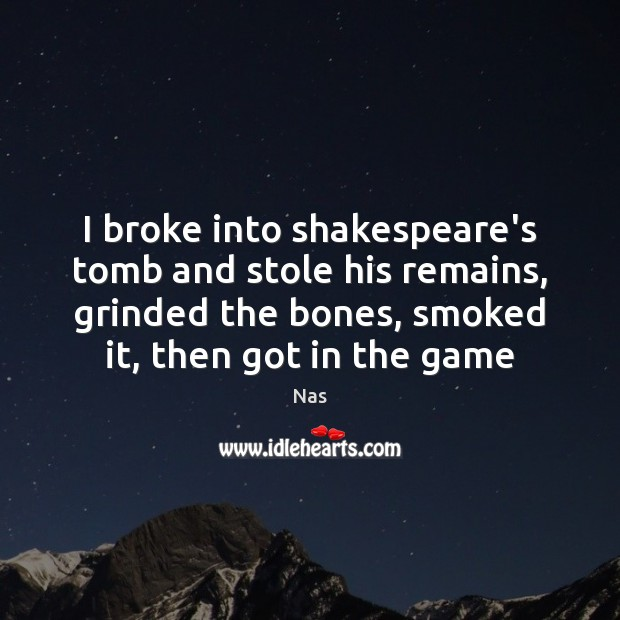 I broke into shakespeare's tomb and stole his remains, grinded the bones, Nas Picture Quote