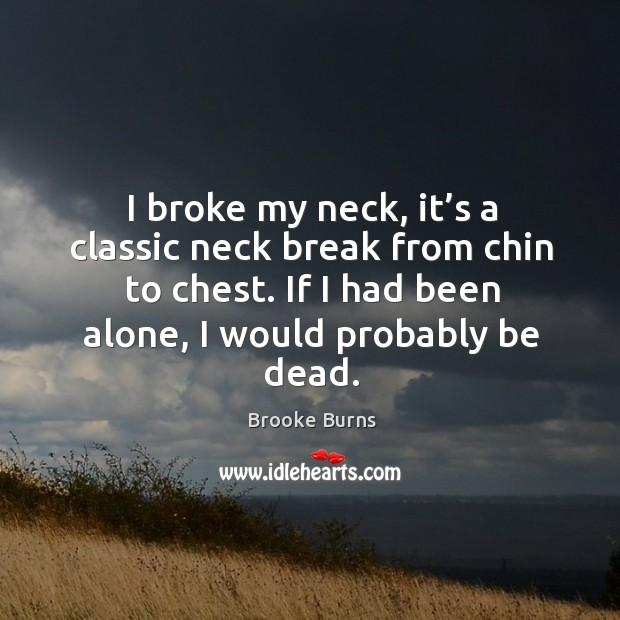 I broke my neck, it's a classic neck break from chin to chest. If I had been alone, I would probably be dead. Brooke Burns Picture Quote