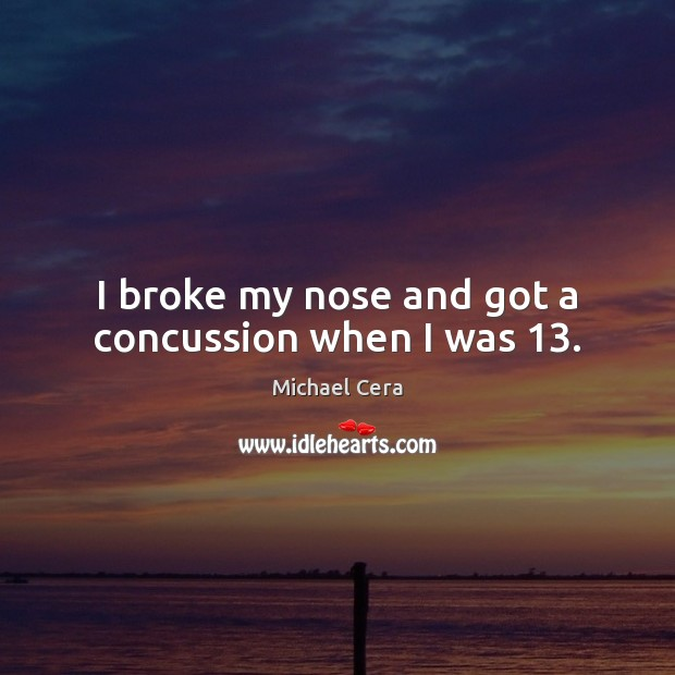 Image, I broke my nose and got a concussion when I was 13.
