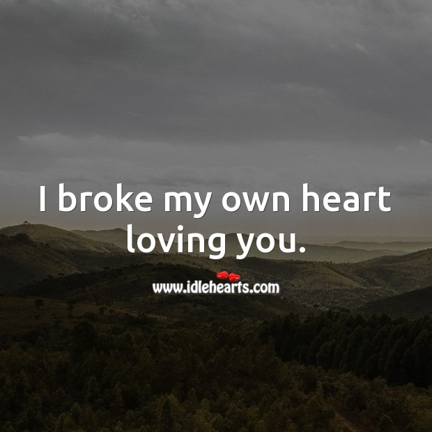 I broke my own heart loving you. Broken Heart Quotes Image