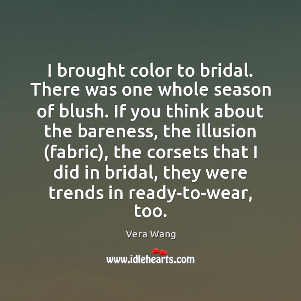 I brought color to bridal. There was one whole season of blush. Image