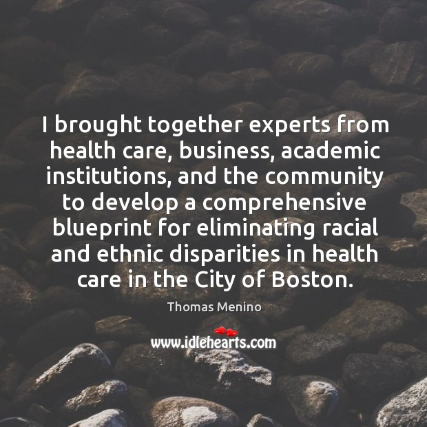 I brought together experts from health care, business, academic institutions Thomas Menino Picture Quote