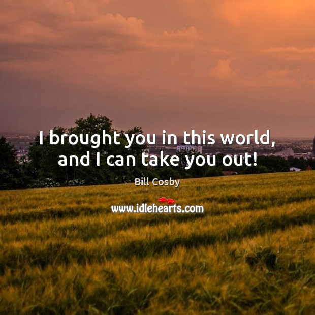 I brought you in this world, and I can take you out! Bill Cosby Picture Quote
