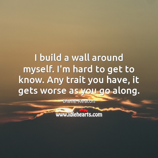 I build a wall around myself. I'm hard to get to know. Diane Keaton Picture Quote
