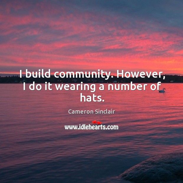 Image, I build community. However, I do it wearing a number of hats.