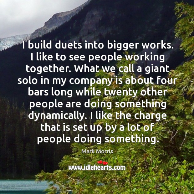 I build duets into bigger works. I like to see people working together. What we call a giant solo in my Image