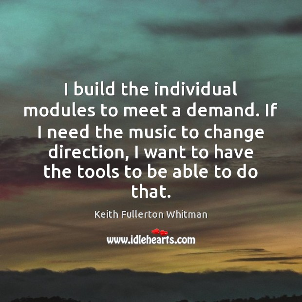 I build the individual modules to meet a demand. If I need Keith Fullerton Whitman Picture Quote