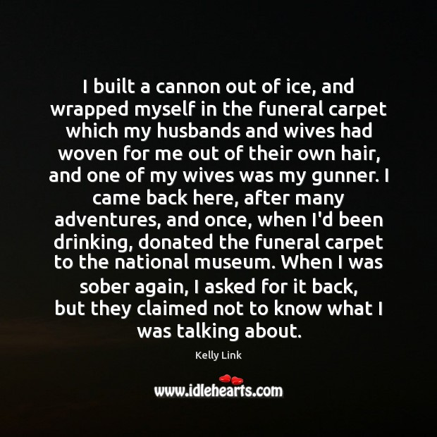 I built a cannon out of ice, and wrapped myself in the Kelly Link Picture Quote