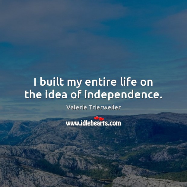 I built my entire life on the idea of independence. Image