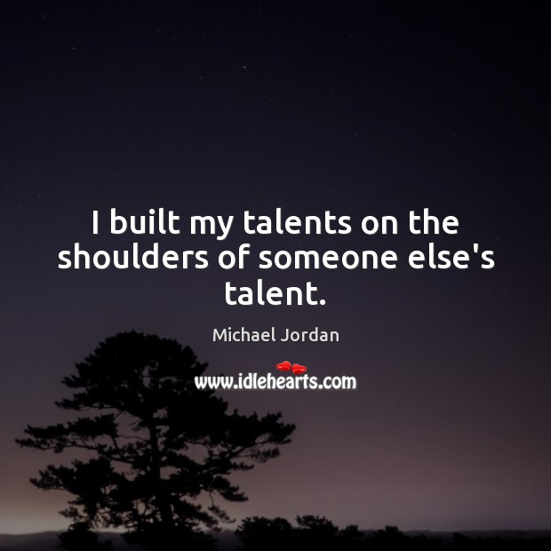 I built my talents on the shoulders of someone else's talent. Image