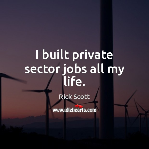 I built private sector jobs all my life. Image
