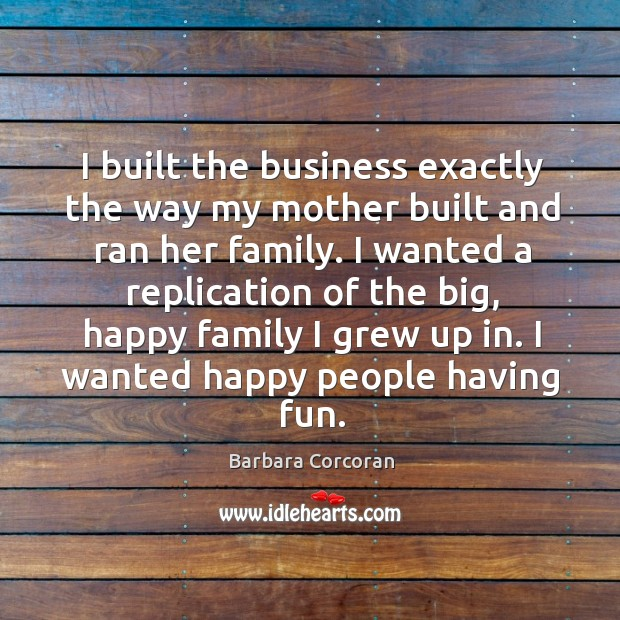 I built the business exactly the way my mother built and ran her family. Image