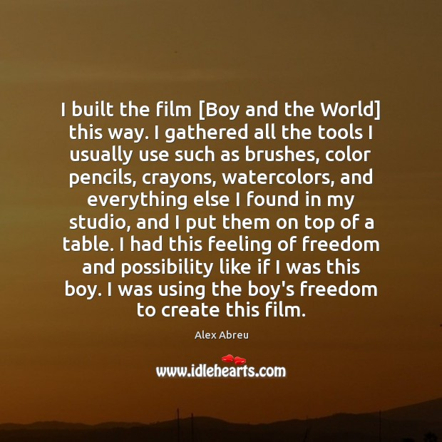Image, I built the film [Boy and the World] this way. I gathered