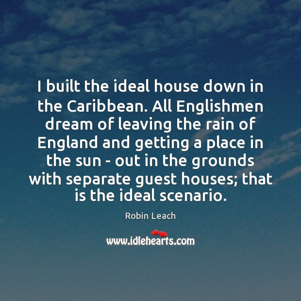 I built the ideal house down in the Caribbean. All Englishmen dream Robin Leach Picture Quote