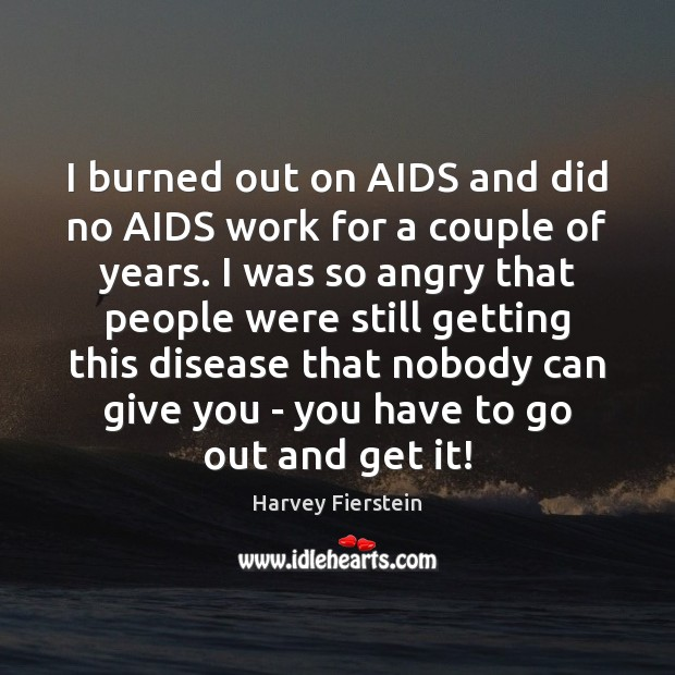 I burned out on AIDS and did no AIDS work for a Harvey Fierstein Picture Quote