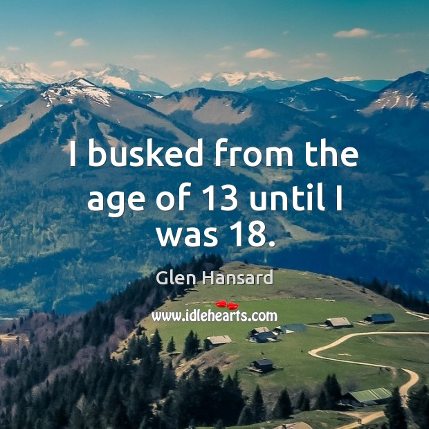 I busked from the age of 13 until I was 18. Glen Hansard Picture Quote
