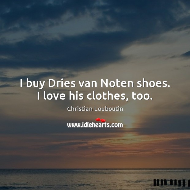 I buy Dries van Noten shoes. I love his clothes, too. Christian Louboutin Picture Quote