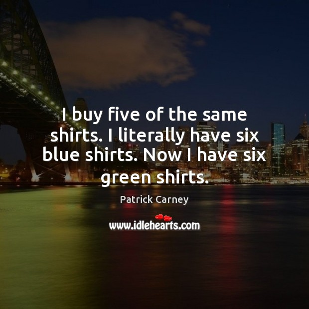 Image, I buy five of the same shirts. I literally have six blue