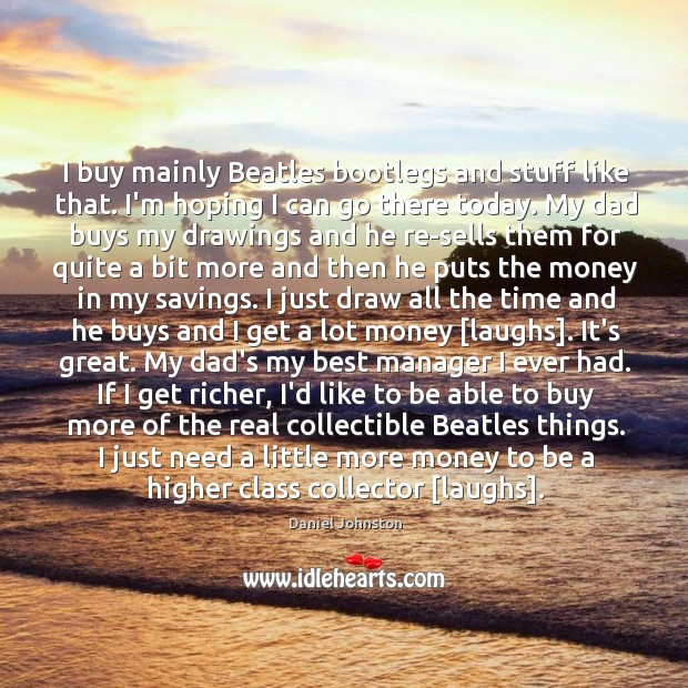 I buy mainly Beatles bootlegs and stuff like that. I'm hoping I Image