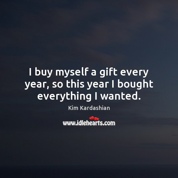 I buy myself a gift every year, so this year I bought everything I wanted. Image