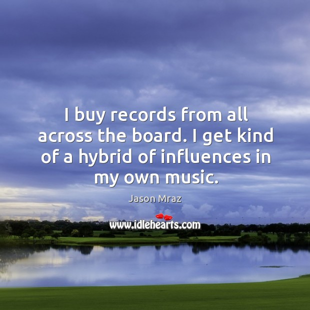 Image, I buy records from all across the board. I get kind of a hybrid of influences in my own music.
