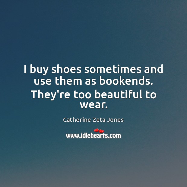 I buy shoes sometimes and use them as bookends. They're too beautiful to wear. Catherine Zeta Jones Picture Quote