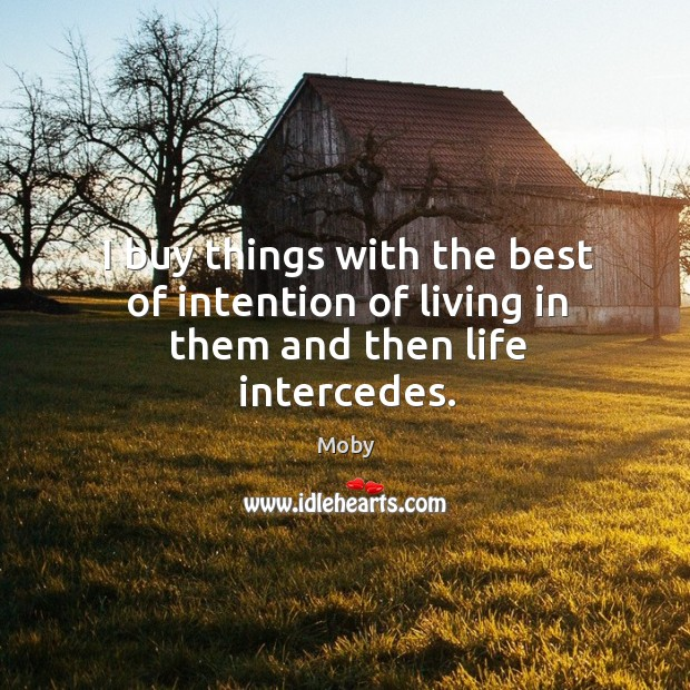 I buy things with the best of intention of living in them and then life intercedes. Image