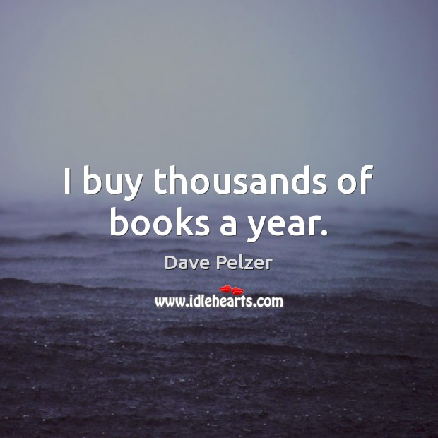 Image, I buy thousands of books a year.