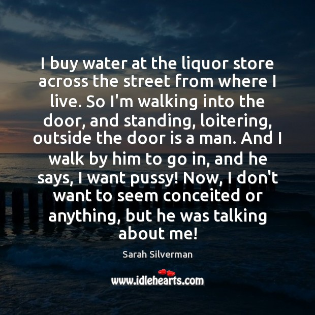 Image, I buy water at the liquor store across the street from where