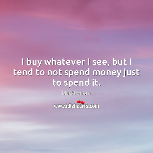 I buy whatever I see, but I tend to not spend money just to spend it. Image