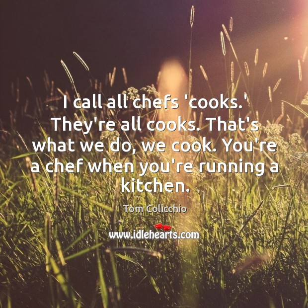 I call all chefs 'cooks.' They're all cooks. That's what we Image
