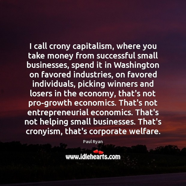 I call crony capitalism, where you take money from successful small businesses, Paul Ryan Picture Quote