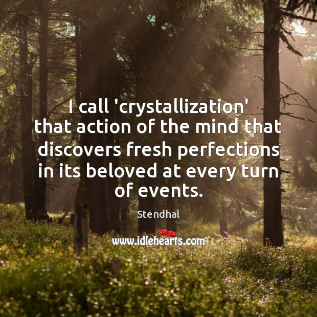 I call 'crystallization' that action of the mind that discovers fresh perfections Stendhal Picture Quote