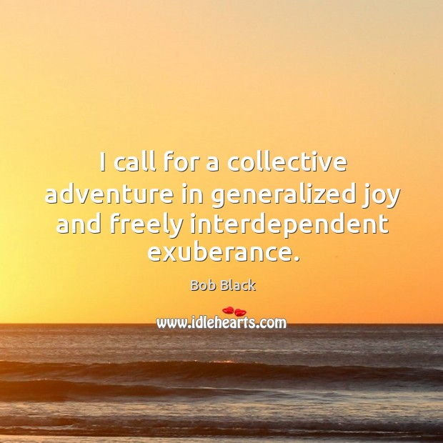 I call for a collective adventure in generalized joy and freely interdependent exuberance. Image