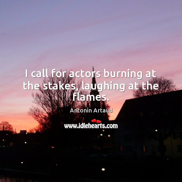 Image, I call for actors burning at the stakes, laughing at the flames.