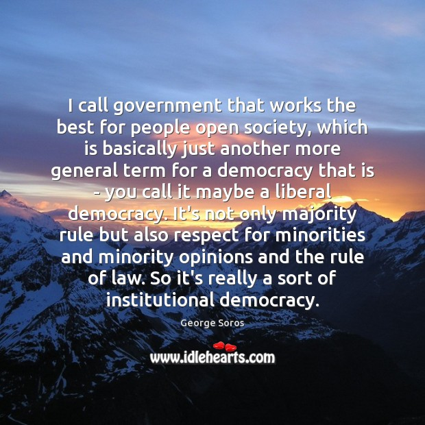 I call government that works the best for people open society, which George Soros Picture Quote