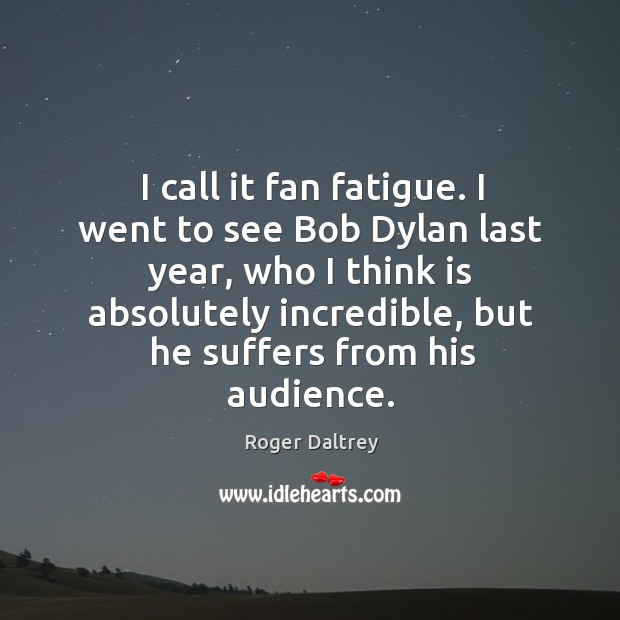 I call it fan fatigue. I went to see bob dylan last year, who I think is absolutely incredible Roger Daltrey Picture Quote