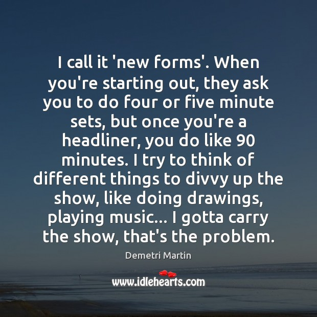 I call it 'new forms'. When you're starting out, they ask you Demetri Martin Picture Quote